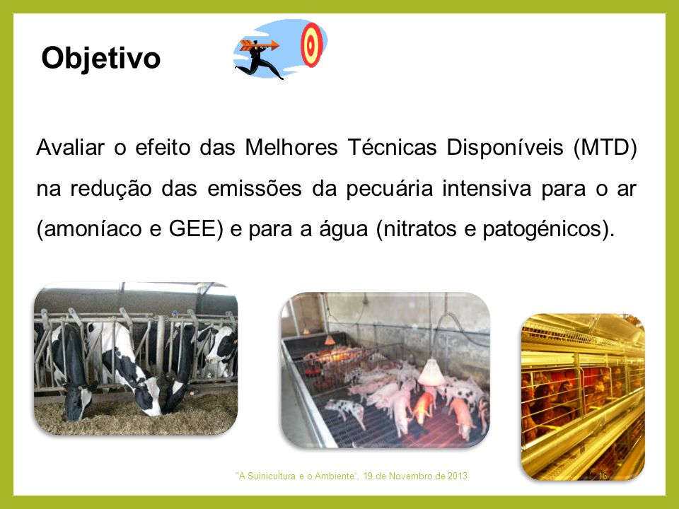 Objetivo Avaliar o efeito das Melhores Técnicas Disponíveis (MTD) na redução das emissões da pecuária intensiva para o ar (amoníaco e GEE) e para a ág