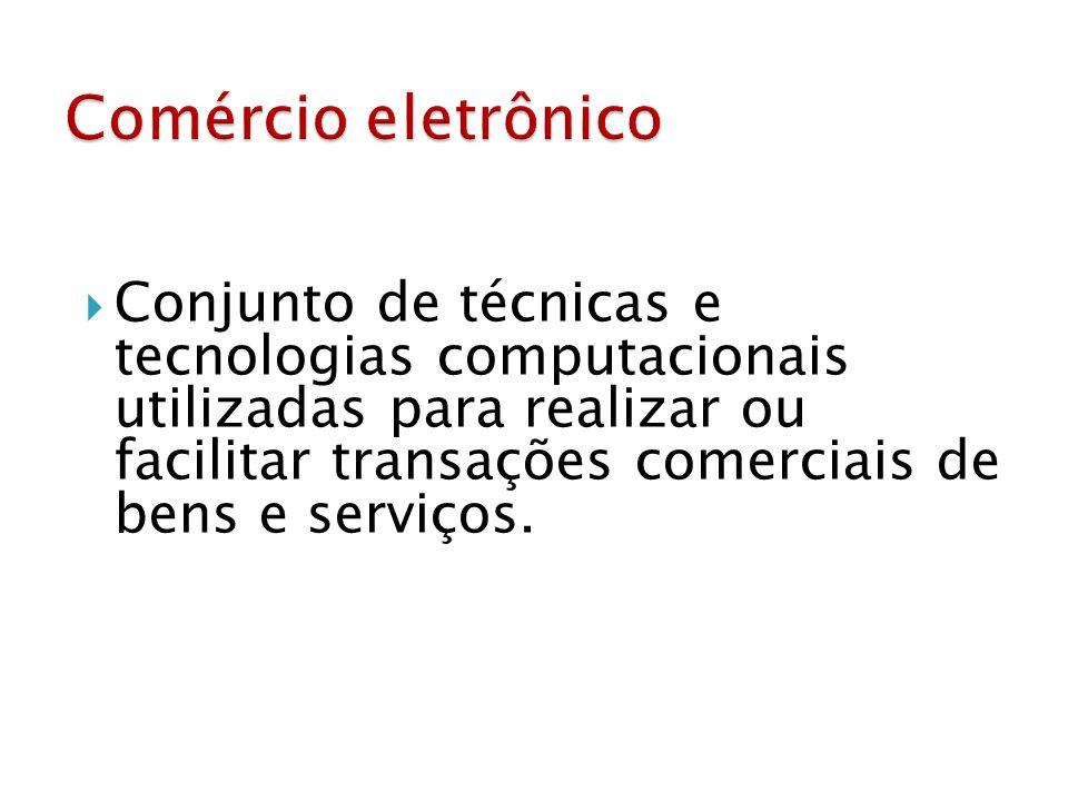  Conjunto de técnicas e tecnologias computacionais utilizadas para realizar ou facilitar transações comerciais de bens e serviços.