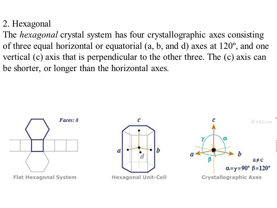 2. Hexagonal The hexagonal crystal system has four crystallographic axes consisting of three equal horizontal or equatorial (a, b, and d) axes at 120º