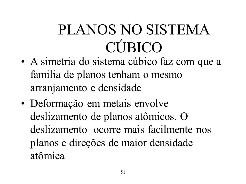 51 PLANOS NO SISTEMA CÚBICO •A simetria do sistema cúbico faz com que a família de planos tenham o mesmo arranjamento e densidade •Deformação em metai