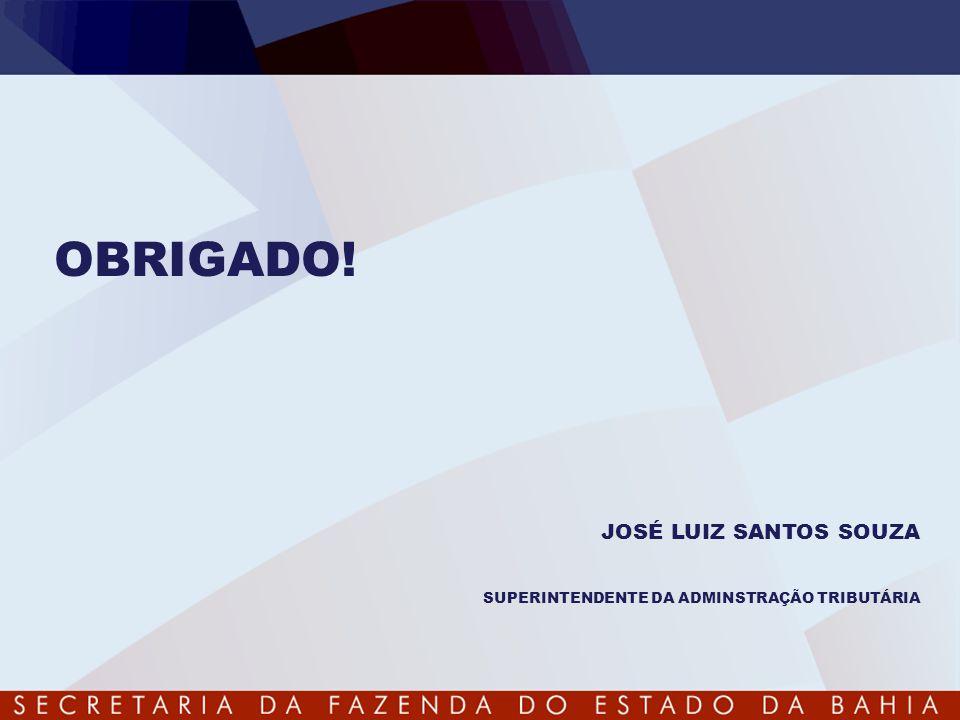 OBRIGADO! JOSÉ LUIZ SANTOS SOUZA SUPERINTENDENTE DA ADMINSTRAÇÃO TRIBUTÁRIA