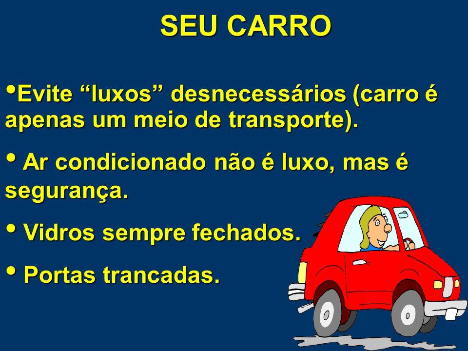 SEU CARRO Instale INSULFILM (70% vidros dianteiros e 50% traseiros - no parabrisas é proibido) Não coloque no seu carro adesivos que possam identificar onde você mora, academia que freqüenta, faculdade, etc.