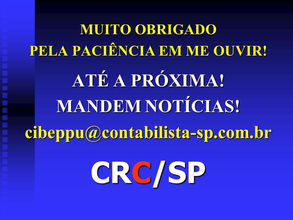 MUITO OBRIGADO PELA PACIÊNCIA EM ME OUVIR! ATÉ A PRÓXIMA! MANDEM NOTÍCIAS! cibeppu@contabilista-sp.com.br CRC/SP