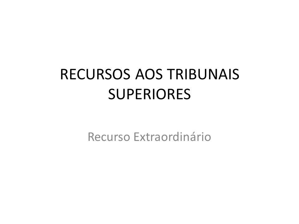 RECURSOS AOS TRIBUNAIS SUPERIORES Recurso Extraordinário