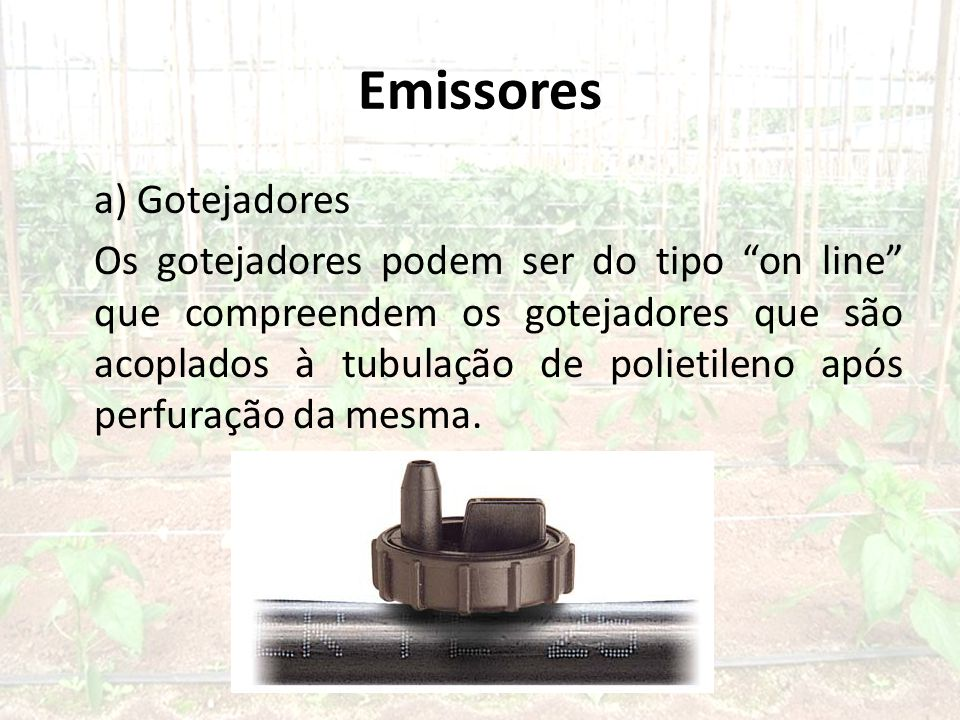 Emissores a) Gotejadores Os gotejadores podem ser do tipo on line que compreendem os gotejadores que são acoplados à tubulação de polietileno após perfuração da mesma.