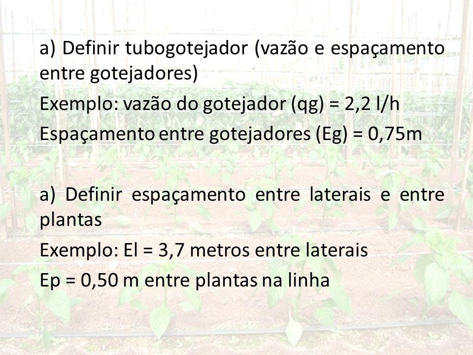 a) Definir tubogotejador (vazão e espaçamento entre gotejadores) Exemplo: vazão do gotejador (qg) = 2,2 l/h Espaçamento entre gotejadores (Eg) = 0,75m a) Definir espaçamento entre laterais e entre plantas Exemplo: El = 3,7 metros entre laterais Ep = 0,50 m entre plantas na linha
