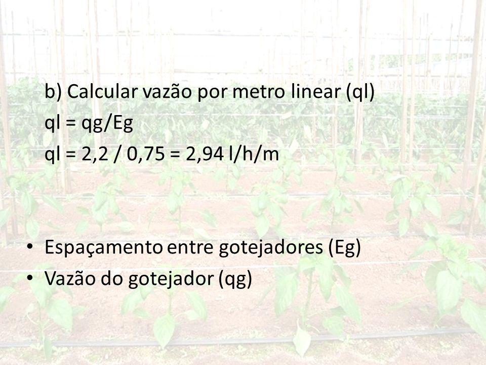 b) Calcular vazão por metro linear (ql) ql = qg/Eg ql = 2,2 / 0,75 = 2,94 l/h/m • Espaçamento entre gotejadores (Eg) • Vazão do gotejador (qg)