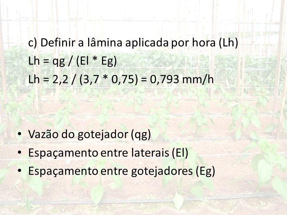 c) Definir a lâmina aplicada por hora (Lh) Lh = qg / (El * Eg) Lh = 2,2 / (3,7 * 0,75) = 0,793 mm/h • Vazão do gotejador (qg) • Espaçamento entre laterais (El) • Espaçamento entre gotejadores (Eg)