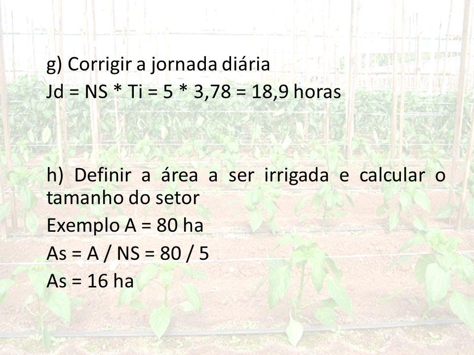 g) Corrigir a jornada diária Jd = NS * Ti = 5 * 3,78 = 18,9 horas h) Definir a área a ser irrigada e calcular o tamanho do setor Exemplo A = 80 ha As = A / NS = 80 / 5 As = 16 ha