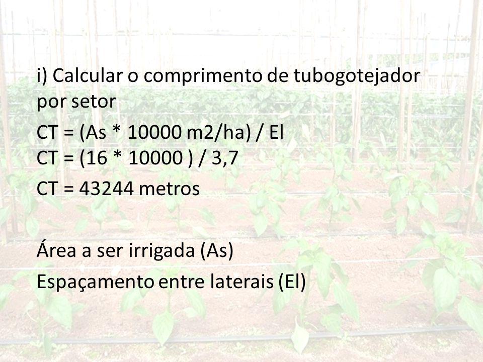 i) Calcular o comprimento de tubogotejador por setor CT = (As * 10000 m2/ha) / El CT = (16 * 10000 ) / 3,7 CT = 43244 metros Área a ser irrigada (As) Espaçamento entre laterais (El)