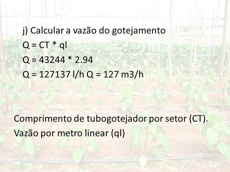 j) Calcular a vazão do gotejamento Q = CT * ql Q = 43244 * 2.94 Q = 127137 l/h Q = 127 m3/h Comprimento de tubogotejador por setor (CT).