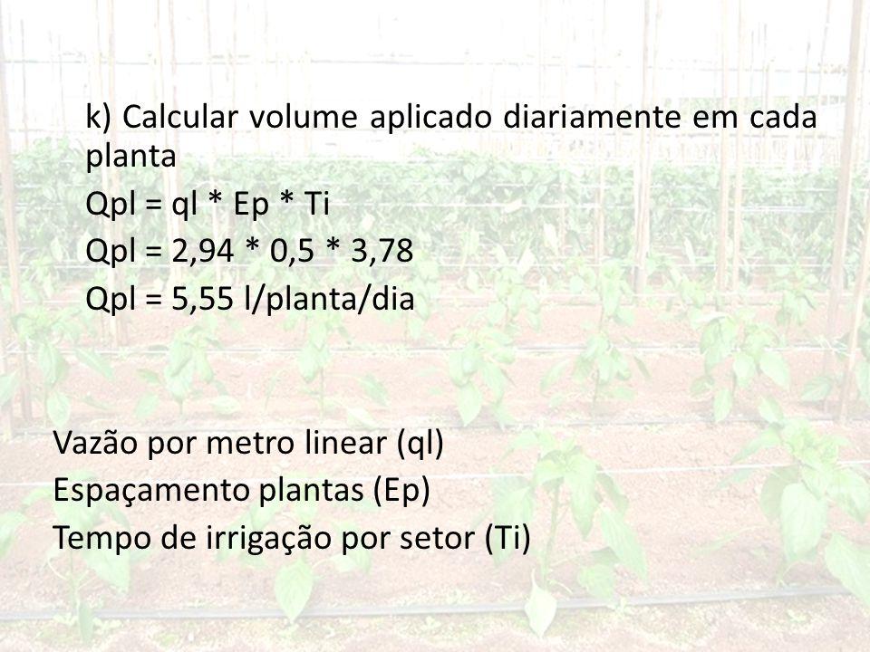 k) Calcular volume aplicado diariamente em cada planta Qpl = ql * Ep * Ti Qpl = 2,94 * 0,5 * 3,78 Qpl = 5,55 l/planta/dia Vazão por metro linear (ql) Espaçamento plantas (Ep) Tempo de irrigação por setor (Ti)
