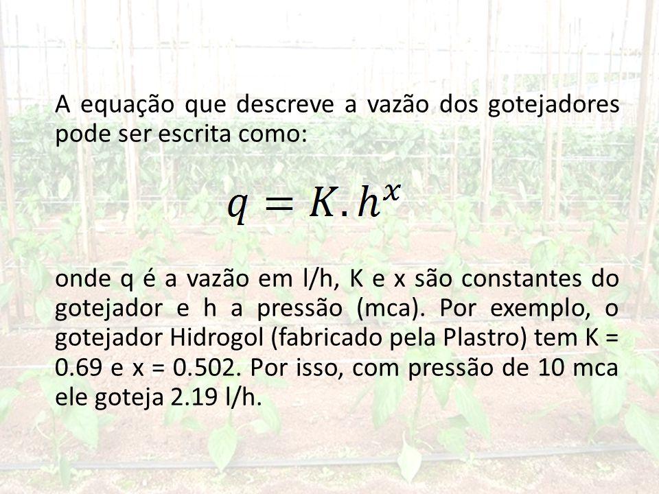 A equação que descreve a vazão dos gotejadores pode ser escrita como: onde q é a vazão em l/h, K e x são constantes do gotejador e h a pressão (mca).