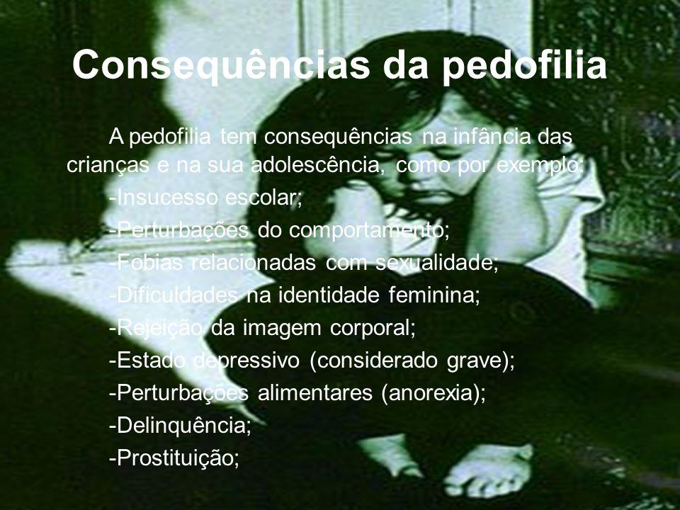 Consequências da pedofilia A pedofilia tem consequências na infância das crianças e na sua adolescência, como por exemplo: -Insucesso escolar; -Perturbações do comportamento; -Fobias relacionadas com sexualidade; -Dificuldades na identidade feminina; -Rejeição da imagem corporal; -Estado depressivo (considerado grave); -Perturbações alimentares (anorexia); -Delinquência; -Prostituição;