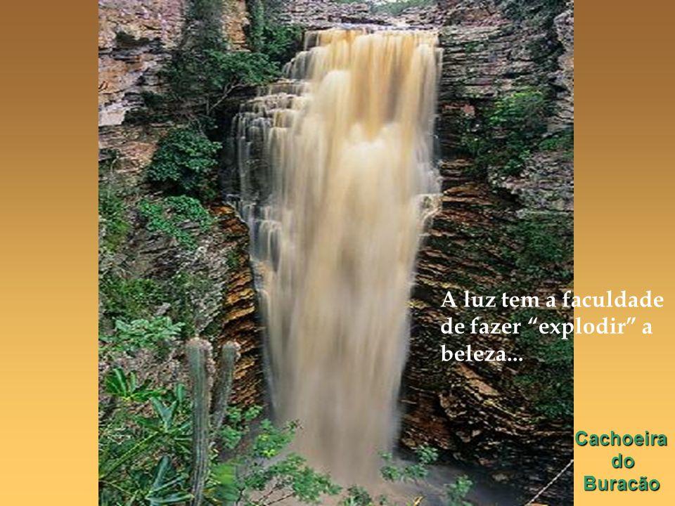 Cachoeira do do Buracão Buracão A luz tem a faculdade de fazer explodir a beleza...