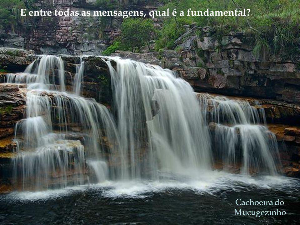 Cachoeira do Mucugezinho E entre todas as mensagens, qual é a fundamental?
