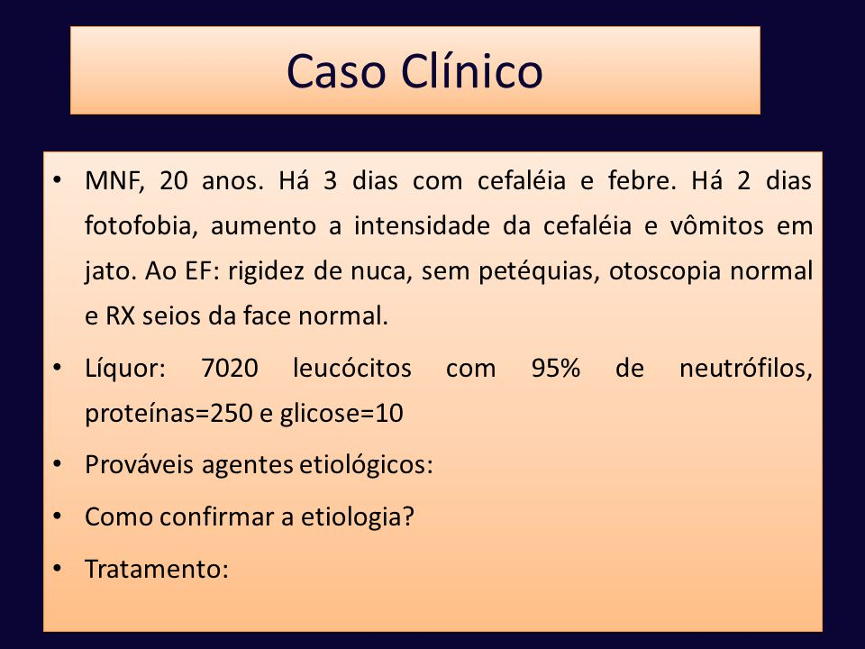Caso Clínico • MNF, 20 anos. Há 3 dias com cefaléia e febre. Há 2 dias fotofobia, aumento a intensidade da cefaléia e vômitos em jato. Ao EF: rigidez