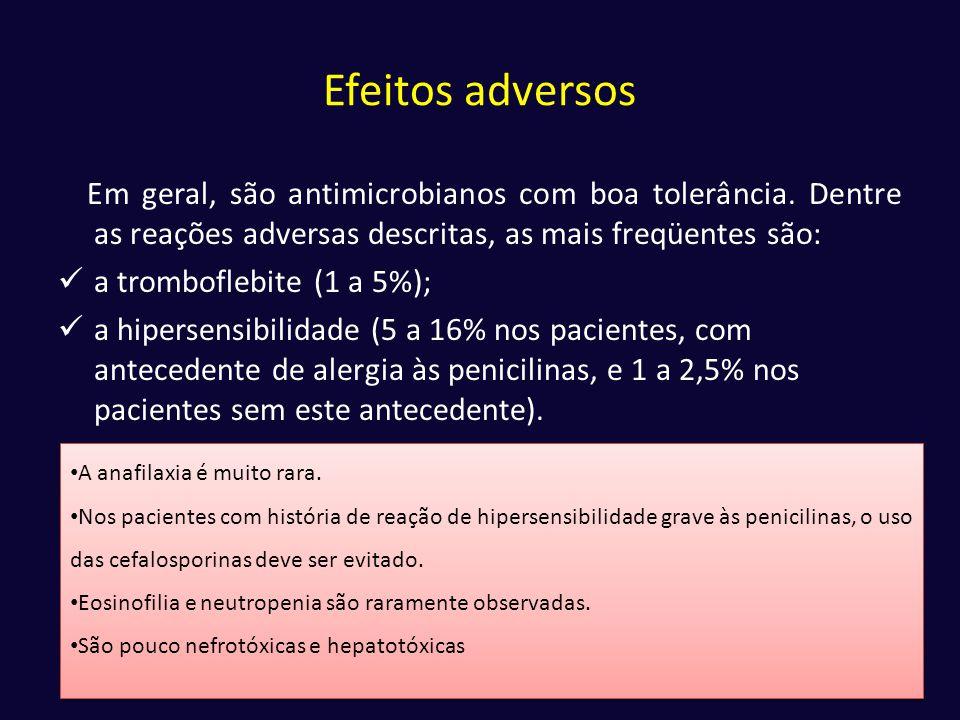 Efeitos adversos Em geral, são antimicrobianos com boa tolerância. Dentre as reações adversas descritas, as mais freqüentes são:  a tromboflebite (1