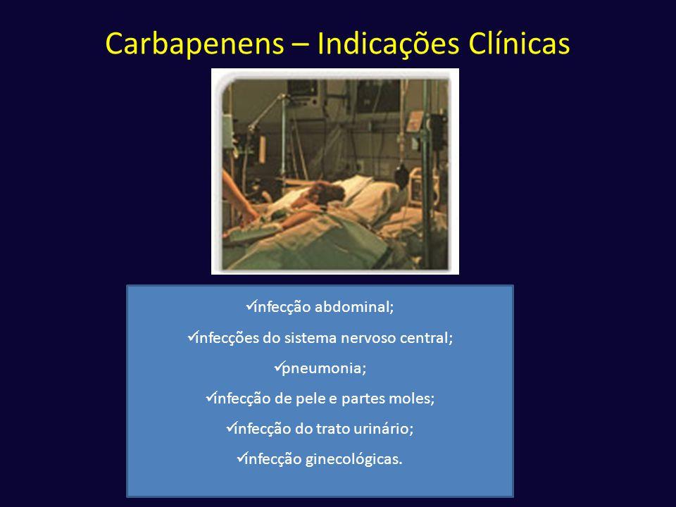 Carbapenens – Indicações Clínicas  infecção abdominal;  infecções do sistema nervoso central;  pneumonia;  infecção de pele e partes moles;  infe