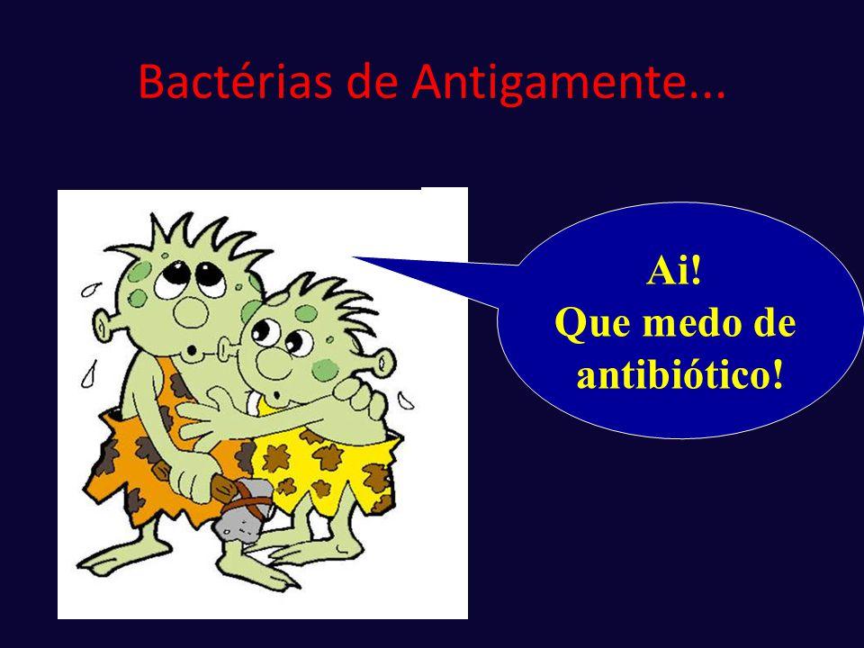 Bactérias de Antigamente... Ai! Que medo de antibiótico!