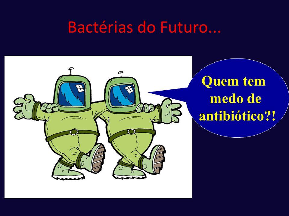 Bactérias do Futuro... Quem tem medo de antibiótico?!