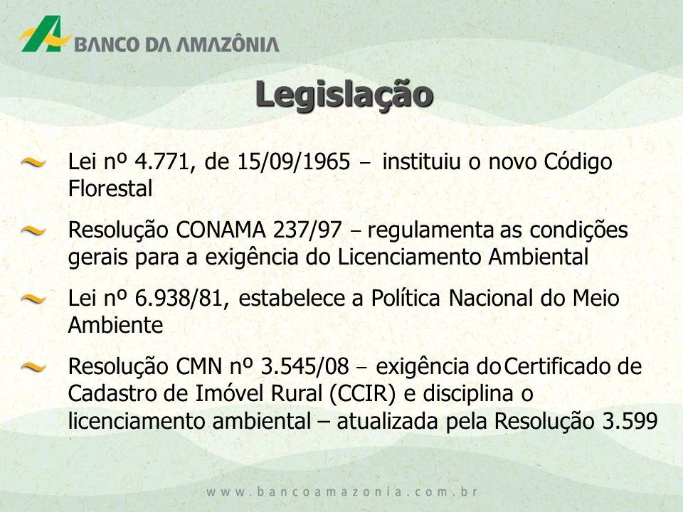 Lei nº 4.771, de 15/09/1965 – instituiu o novo Código Florestal Resolução CONAMA 237/97 – regulamenta as condições gerais para a exigência do Licenciamento Ambiental Lei nº 6.938/81, estabelece a Política Nacional do Meio Ambiente Resolução CMN nº 3.545/08 – exigência do Certificado de Cadastro de Imóvel Rural (CCIR) e disciplina o licenciamento ambiental – atualizada pela Resolução 3.599 Legislação Legislação