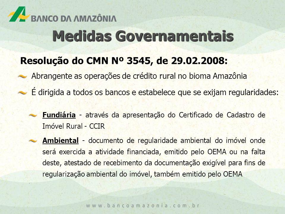 Medidas Governamentais Resolução do CMN Nº 3545, de 29.02.2008: Abrangente as operações de crédito rural no bioma Amazônia É dirigida a todos os bancos e estabelece que se exijam regularidades: Fundiária - através da apresentação do Certificado de Cadastro de Imóvel Rural - CCIR Ambiental - documento de regularidade ambiental do imóvel onde será exercida a atividade financiada, emitido pelo OEMA ou na falta deste, atestado de recebimento da documentação exigível para fins de regularização ambiental do imóvel, também emitido pelo OEMA