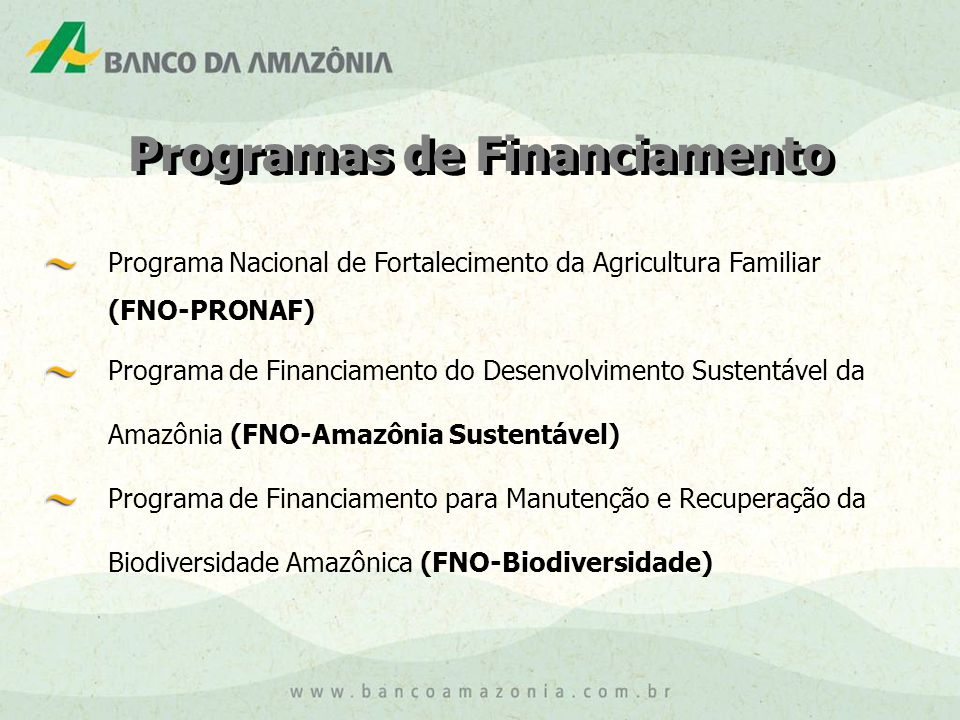 Programa Nacional de Fortalecimento da Agricultura Familiar (FNO-PRONAF) Programa de Financiamento do Desenvolvimento Sustentável da Amazônia (FNO-Amazônia Sustentável) Programa de Financiamento para Manutenção e Recuperação da Biodiversidade Amazônica (FNO-Biodiversidade) Programas de Financiamento
