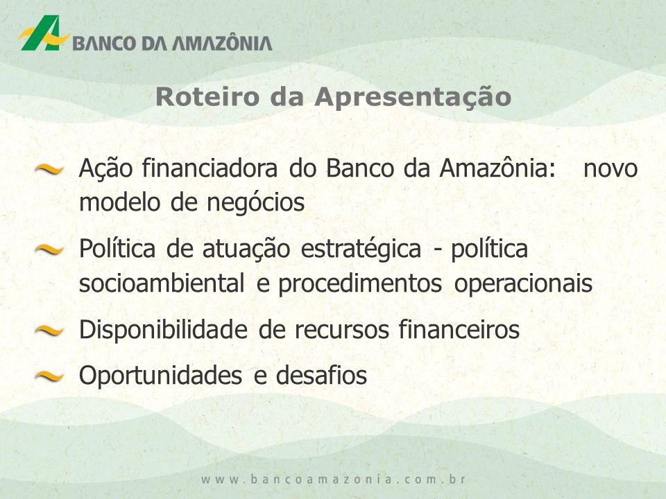 Ação financiadora do Banco da Amazônia: novo modelo de negócios Política de atuação estratégica - política socioambiental e procedimentos operacionais Disponibilidade de recursos financeiros Oportunidades e desafios Roteiro da Apresentação