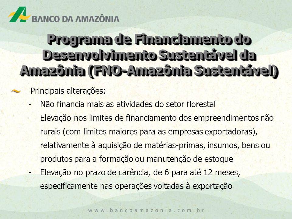 Programa de Financiamento do Desenvolvimento Sustentável da Amazônia (FNO-Amazônia Sustentável) Principais alterações: - Não financia mais as atividades do setor florestal - Elevação nos limites de financiamento dos empreendimentos não rurais (com limites maiores para as empresas exportadoras), relativamente à aquisição de matérias-primas, insumos, bens ou produtos para a formação ou manutenção de estoque - Elevação no prazo de carência, de 6 para até 12 meses, especificamente nas operações voltadas à exportação