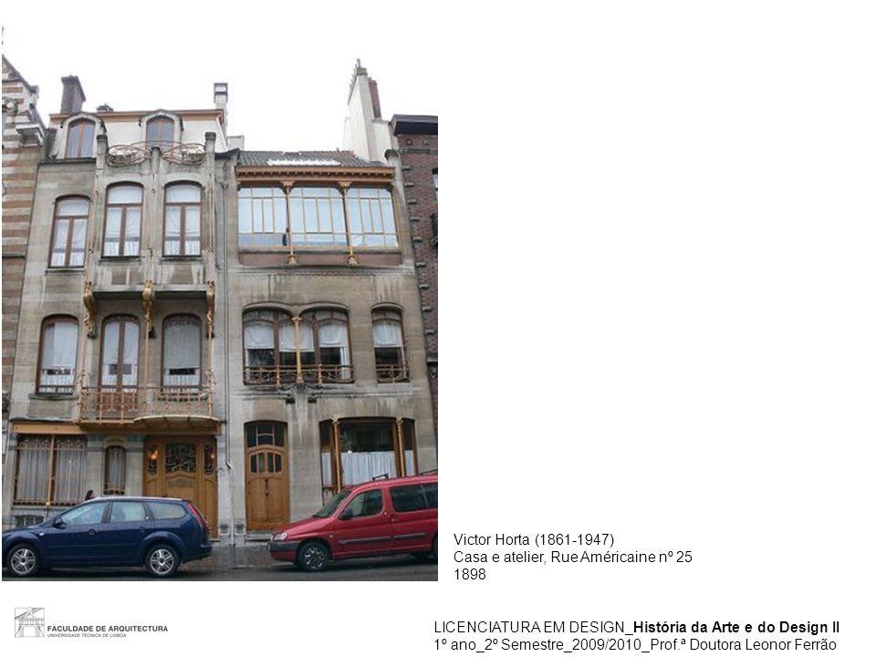 LICENCIATURA EM DESIGN_História da Arte e do Design II 1º ano_2º Semestre_2009/2010_Prof.ª Doutora Leonor Ferrão Victor Horta (1861-1947) Casa e ateli