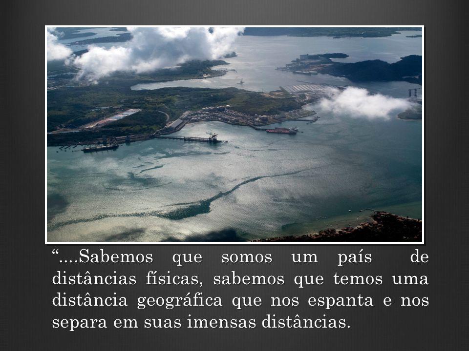 ....Sabemos que somos um país de distâncias físicas, sabemos que temos uma distância geográfica que nos espanta e nos separa em suas imensas distâncias.