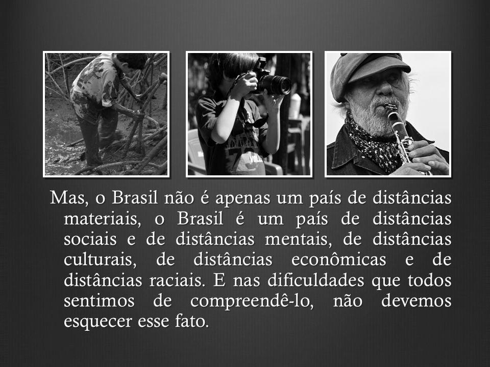 Mas, o Brasil não é apenas um país de distâncias materiais, o Brasil é um país de distâncias sociais e de distâncias mentais, de distâncias culturais, de distâncias econômicas e de distâncias raciais.