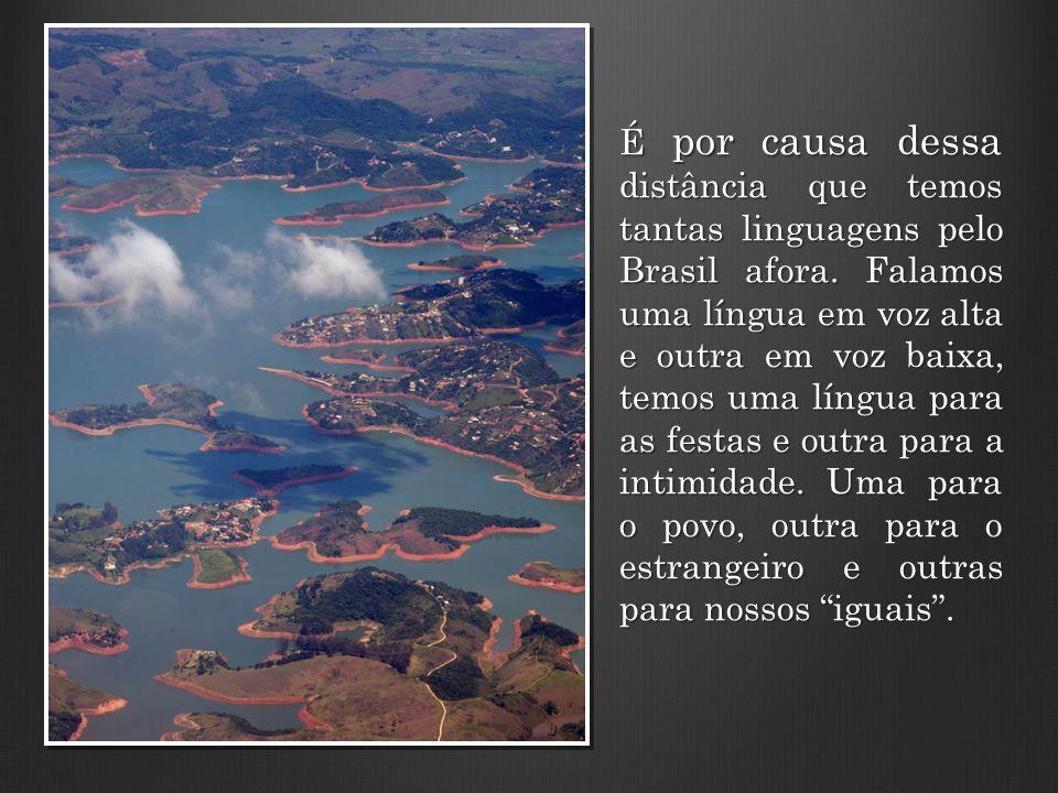 É por causa dessa distância que temos tantas linguagens pelo Brasil afora. Falamos uma língua em voz alta e outra em voz baixa, temos uma língua para