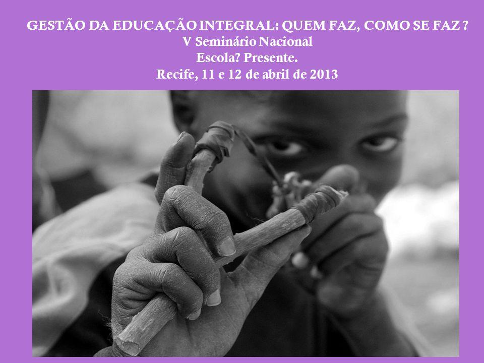 GESTÃO DA EDUCAÇÃO INTEGRAL: QUEM FAZ, COMO SE FAZ ? V Seminário Nacional Escola? Presente. Recife, 11 e 12 de abril de 2013