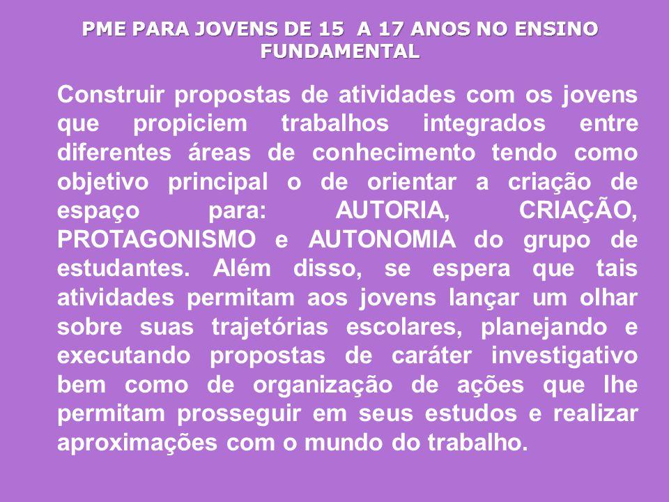 PME PARA JOVENS DE 15 A 17 ANOS NO ENSINO FUNDAMENTAL Construir propostas de atividades com os jovens que propiciem trabalhos integrados entre diferen