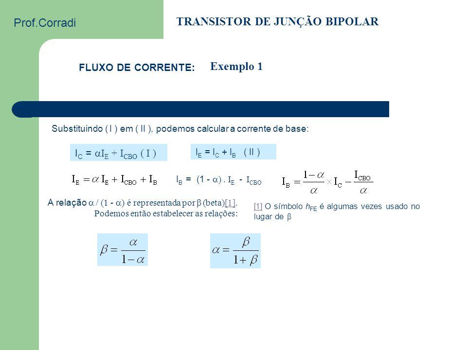 Prof.Corradi TRANSISTOR DE JUNÇÃO BIPOLAR FLUXO DE CORRENTE: Exemplo 1 Qual é a corrente de coletor de um transistor com  = 0,95, sabendo-se que a co