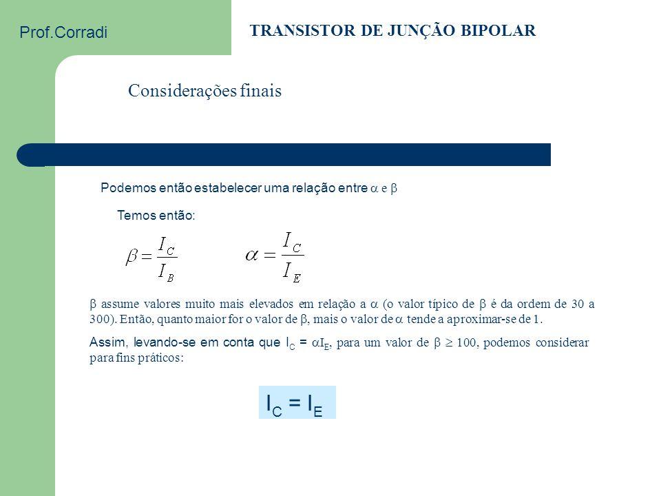 Prof.Corradi TRANSISTOR DE JUNÇÃO BIPOLAR FLUXO DE CORRENTE: Exemplos 2 e 3 a) Um transistor possui um fator  = 0,92. Qual é o fator  ? Solução: b)
