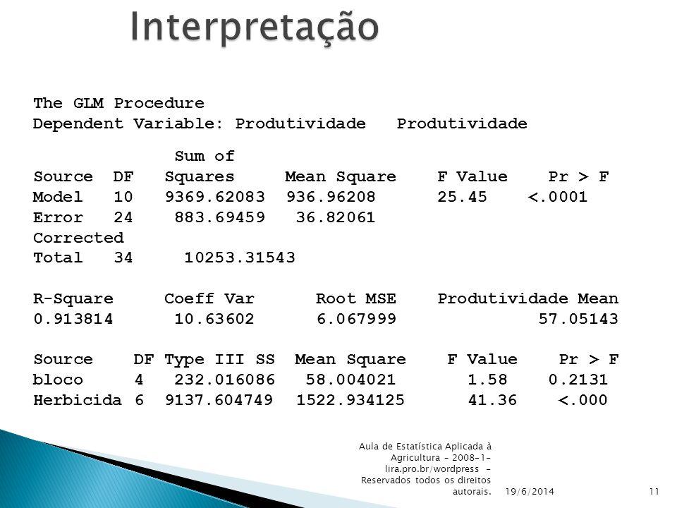 19/6/2014 Aula de Estatística Aplicada à Agricultura – 2008-1- lira.pro.br/wordpress - Reservados todos os direitos autorais.11Interpretação The GLM Procedure Dependent Variable: Produtividade Produtividade Sum of Source DF Squares Mean Square F Value Pr > F Model 10 9369.62083 936.96208 25.45 <.0001 Error 24 883.69459 36.82061 Corrected Total 34 10253.31543 R-Square Coeff Var Root MSE Produtividade Mean 0.913814 10.63602 6.067999 57.05143 Source DF Type III SS Mean Square F Value Pr > F bloco 4 232.016086 58.004021 1.58 0.2131 Herbicida 6 9137.604749 1522.934125 41.36 <.000