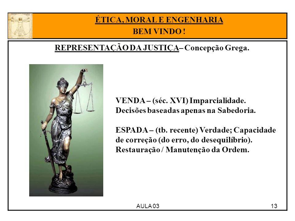 AULA 03 13 ÉTICA, MORAL E ENGENHARIA BEM VINDO ! REPRESENTAÇÃO DA JUSTIÇA– Concepção Grega. VENDA – (séc. XVI) Imparcialidade. Decisões baseadas apena
