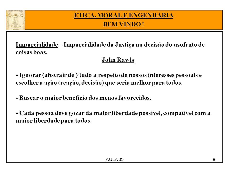 AULA 03 8 Imparcialidade – Imparcialidade da Justiça na decisão do usofruto de coisas boas. John Rawls - Ignorar (abstrair de ) tudo a respeito de nos