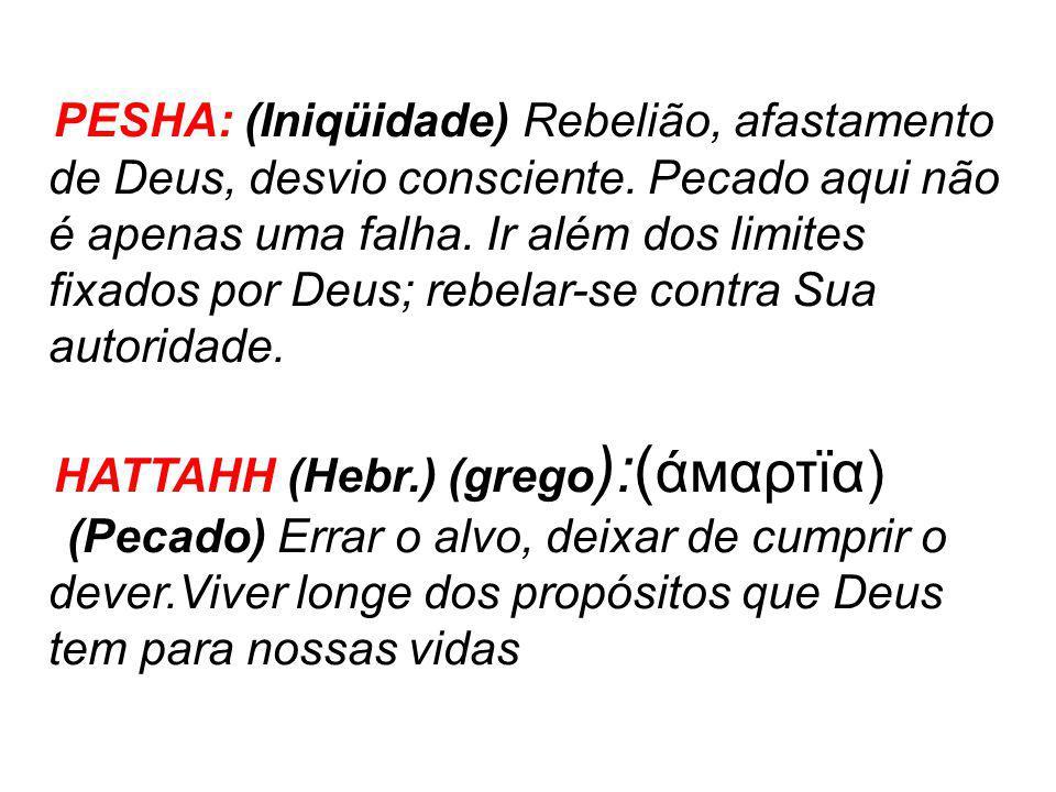 PESHA: (Iniqüidade) Rebelião, afastamento de Deus, desvio consciente. Pecado aqui não é apenas uma falha. Ir além dos limites fixados por Deus; rebela