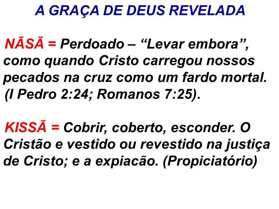 """A GRAÇA DE DEUS REVELADA NÃSÃ = Perdoado – """"Levar embora"""", como quando Cristo carregou nossos pecados na cruz como um fardo mortal. (I Pedro 2:24; Rom"""