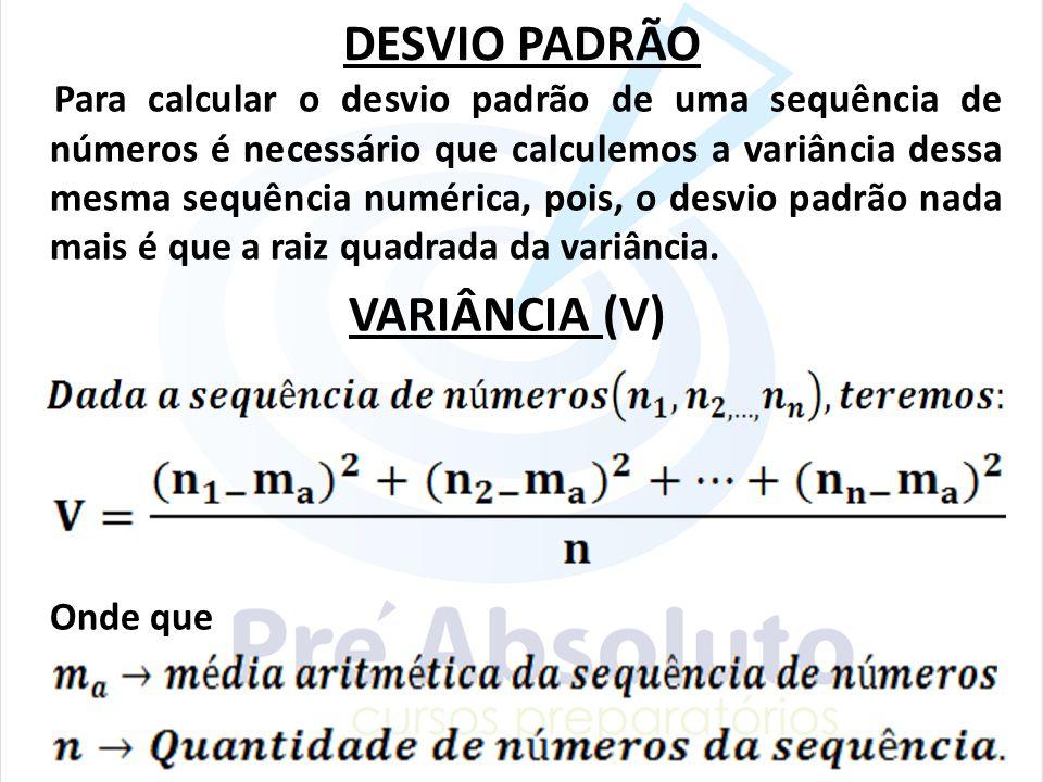 DESVIO PADRÃO Para calcular o desvio padrão de uma sequência de números é necessário que calculemos a variância dessa mesma sequência numérica, pois,