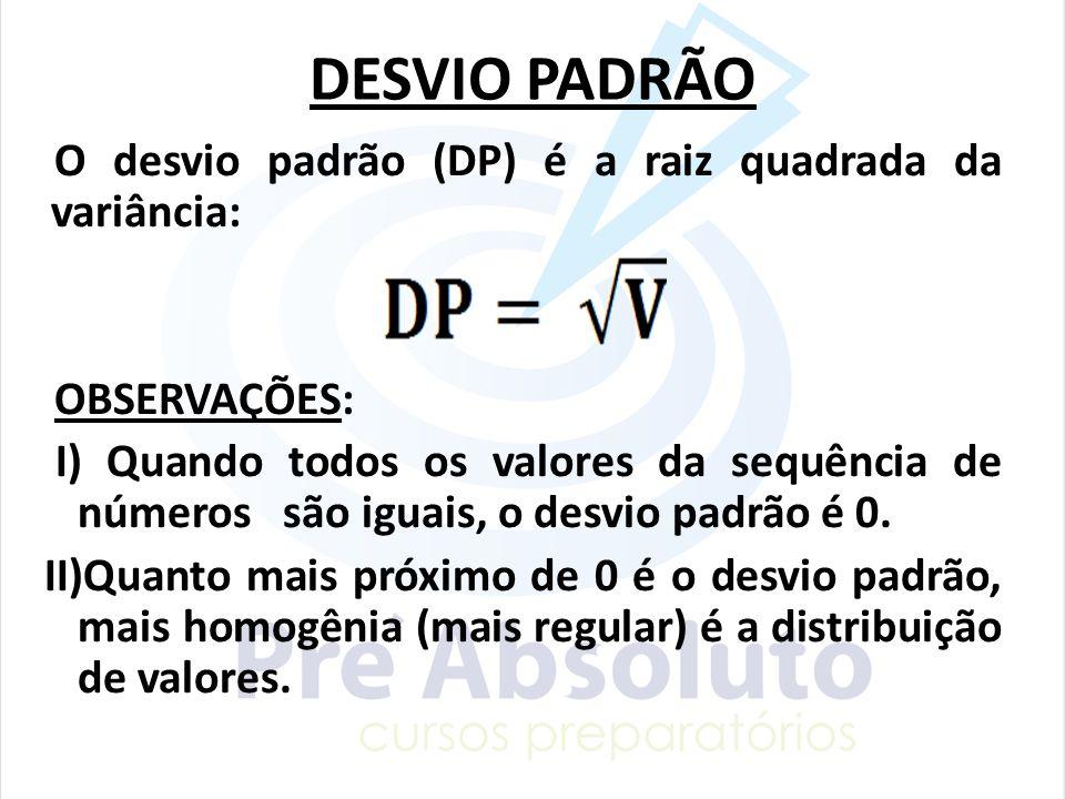 DESVIO PADRÃO O desvio padrão (DP) é a raiz quadrada da variância: OBSERVAÇÕES: I) Quando todos os valores da sequência de números são iguais, o desvi