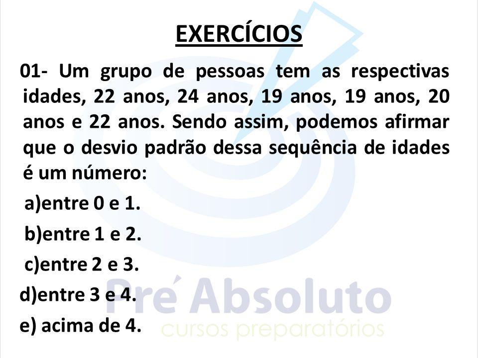 EXERCÍCIOS 01- Um grupo de pessoas tem as respectivas idades, 22 anos, 24 anos, 19 anos, 19 anos, 20 anos e 22 anos. Sendo assim, podemos afirmar que