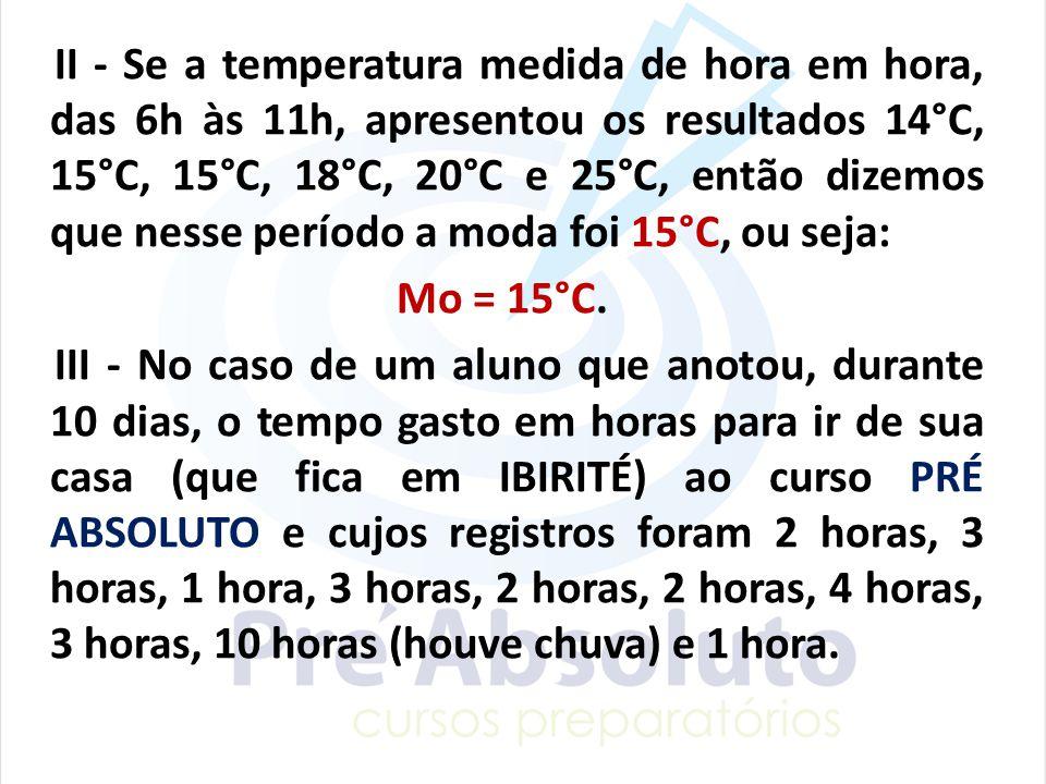 II - Se a temperatura medida de hora em hora, das 6h às 11h, apresentou os resultados 14°C, 15°C, 15°C, 18°C, 20°C e 25°C, então dizemos que nesse per