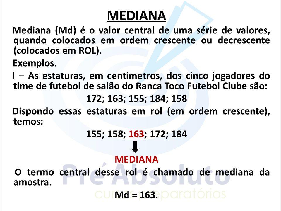 MEDIANA Mediana (Md) é o valor central de uma série de valores, quando colocados em ordem crescente ou decrescente (colocados em ROL). Exemplos. I – A