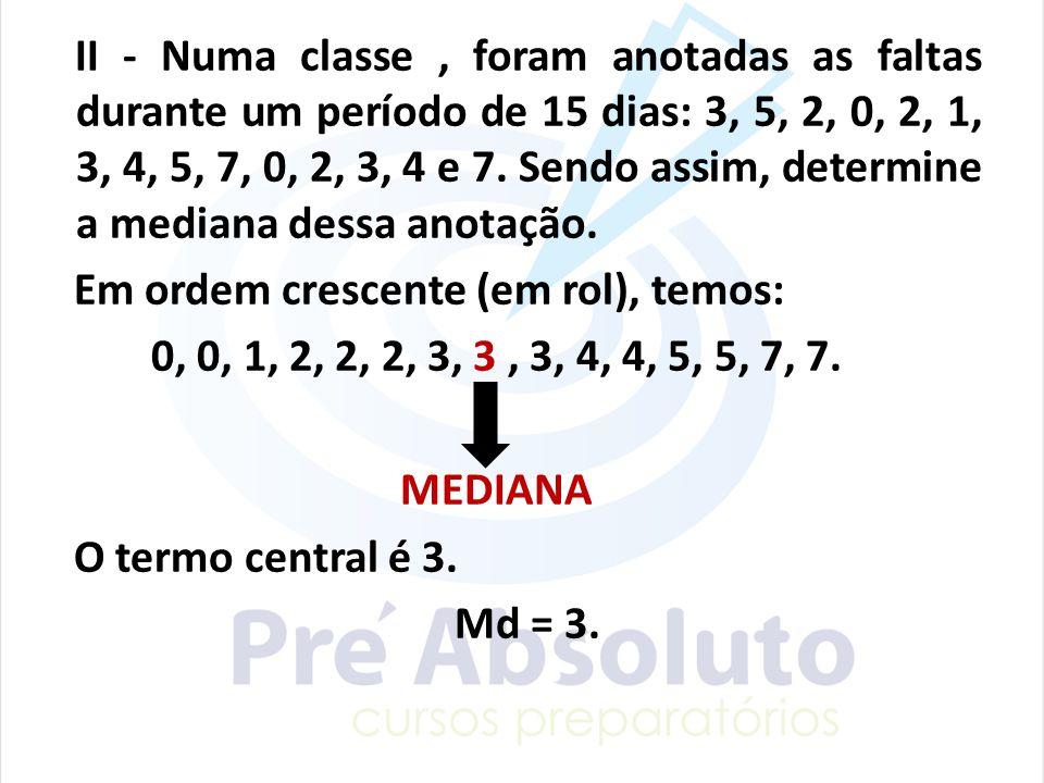 II - Numa classe, foram anotadas as faltas durante um período de 15 dias: 3, 5, 2, 0, 2, 1, 3, 4, 5, 7, 0, 2, 3, 4 e 7. Sendo assim, determine a media