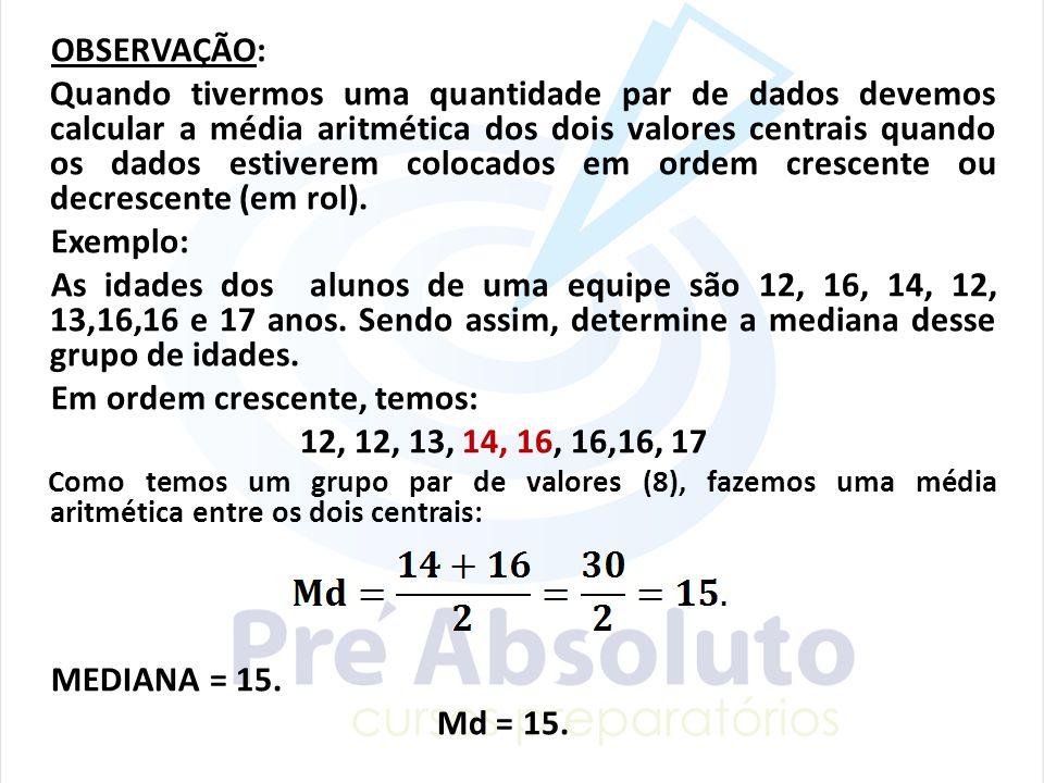 OBSERVAÇÃO: Quando tivermos uma quantidade par de dados devemos calcular a média aritmética dos dois valores centrais quando os dados estiverem coloca